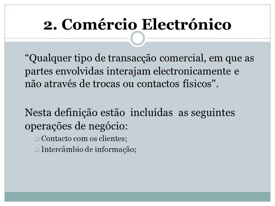 """2. Comércio Electrónico """"Qualquer tipo de transacção comercial, em que as partes envolvidas interajam electronicamente e não através de trocas ou cont"""