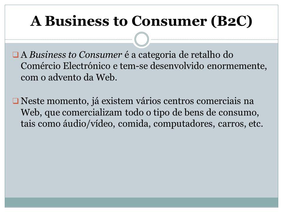 A Business to Consumer (B2C)  A Business to Consumer é a categoria de retalho do Comércio Electrónico e tem-se desenvolvido enormemente, com o advent