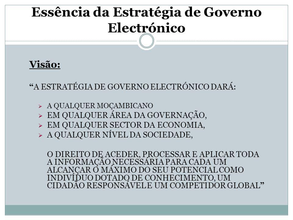 """Essência da Estratégia de Governo Electrónico Visão: """"A ESTRATÉGIA DE GOVERNO ELECTRÓNICO DARÁ:  A QUALQUER MOÇAMBICANO  EM QUALQUER ÁREA DA GOVERNA"""