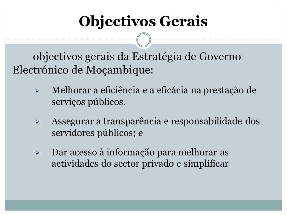 Objectivos Gerais São objectivos gerais da Estratégia de Governo Electrónico de Moçambique:  Melhorar a eficiência e a eficácia na prestação de servi