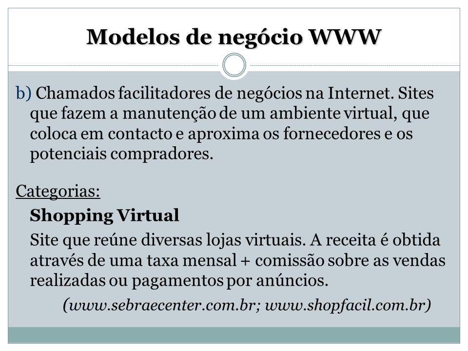 Modelos de negócio WWW b) Chamados facilitadores de negócios na Internet. Sites que fazem a manutenção de um ambiente virtual, que coloca em contacto