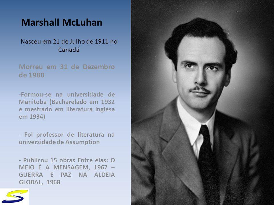 Nasceu em 21 de Julho de 1911 no Canadá Morreu em 31 de Dezembro de 1980 -Formou-se na universidade de Manitoba (Bacharelado em 1932 e mestrado em literatura inglesa em 1934) - Foi professor de literatura na universidade de Assumption - Publicou 15 obras Entre elas: O MEIO É A MENSAGEM, 1967 – GUERRA E PAZ NA ALDEIA GLOBAL, 1968 Marshall McLuhan