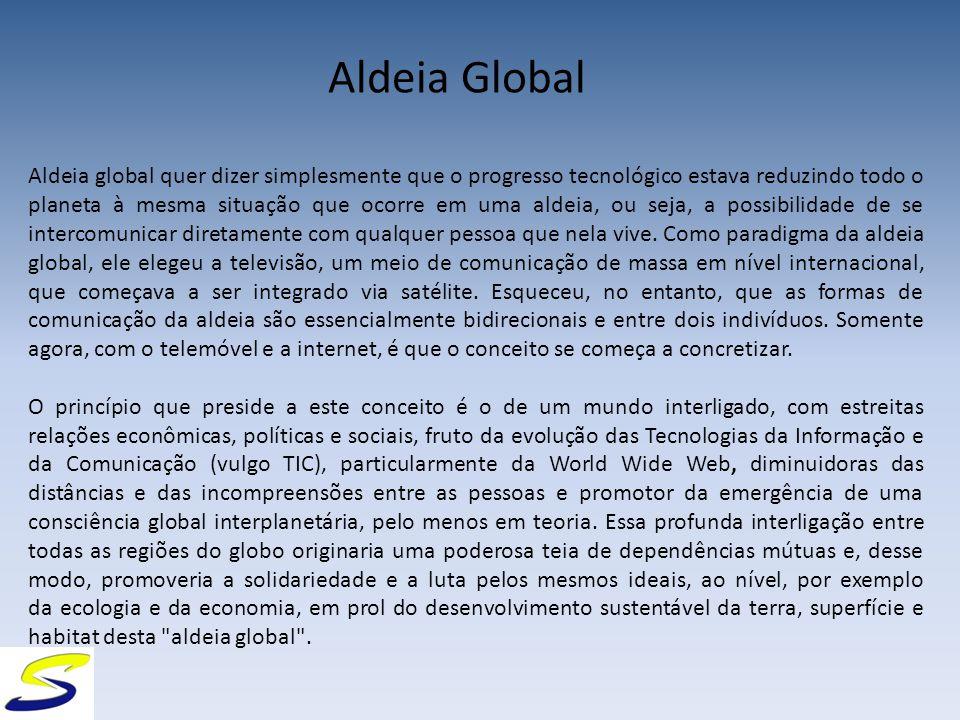 Aldeia Global Aldeia global quer dizer simplesmente que o progresso tecnológico estava reduzindo todo o planeta à mesma situação que ocorre em uma aldeia, ou seja, a possibilidade de se intercomunicar diretamente com qualquer pessoa que nela vive.