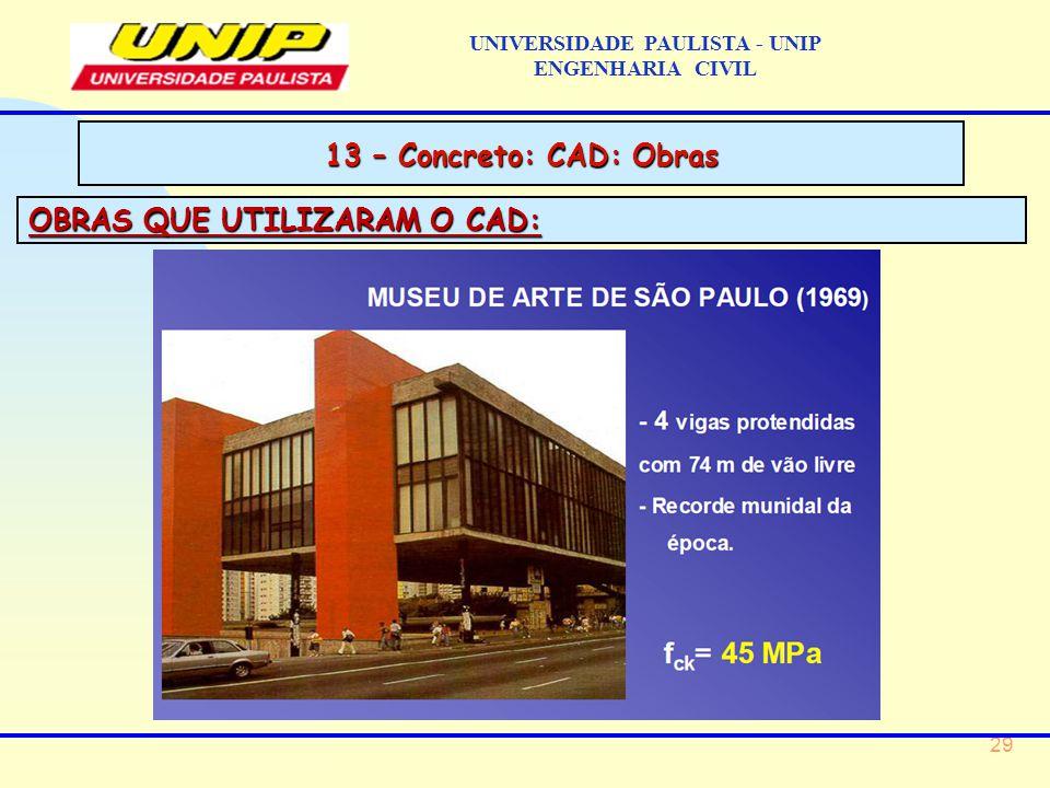 29 UNIVERSIDADE PAULISTA - UNIP ENGENHARIA CIVIL 13 – Concreto: CAD: Obras OBRAS QUE UTILIZARAM O CAD: