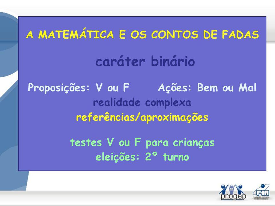 caráter binário Proposições: V ou F Ações: Bem ou Mal realidade complexa referências/aproximações testes V ou F para crianças eleições: 2º turno