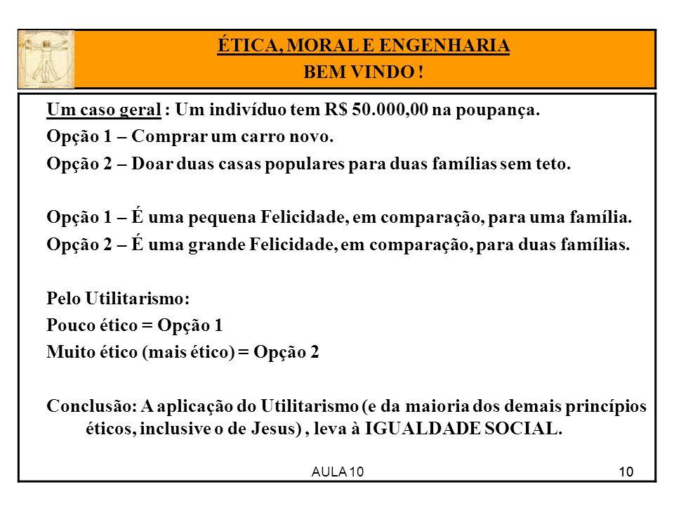 AULA 10 10 Um caso geral : Um indivíduo tem R$ 50.000,00 na poupança. Opção 1 – Comprar um carro novo. Opção 2 – Doar duas casas populares para duas f