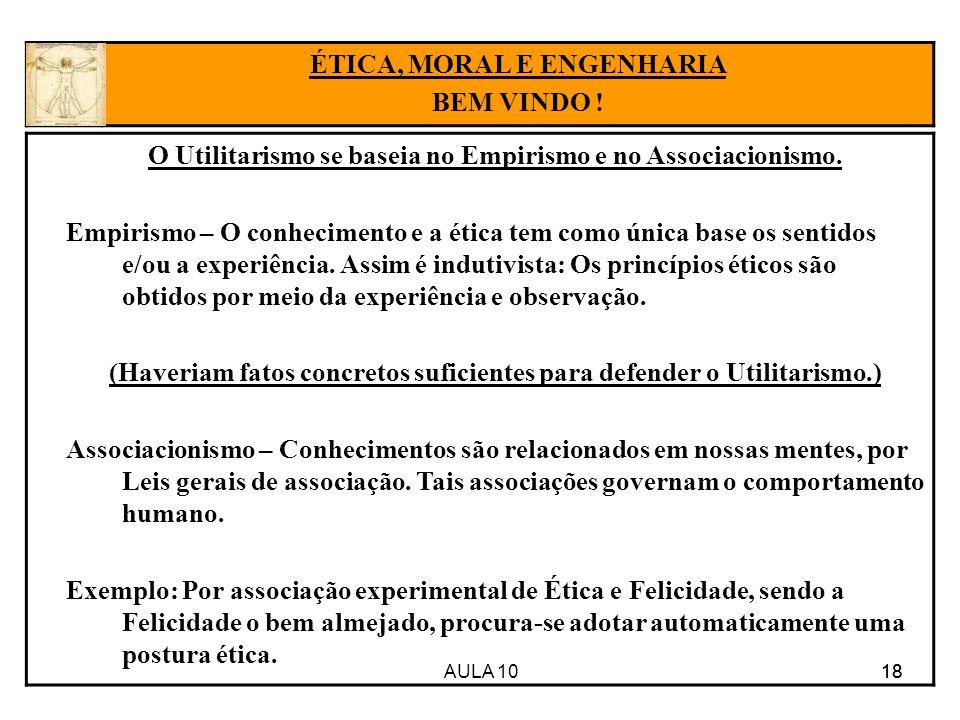AULA 10 18 O Utilitarismo se baseia no Empirismo e no Associacionismo. Empirismo – O conhecimento e a ética tem como única base os sentidos e/ou a exp