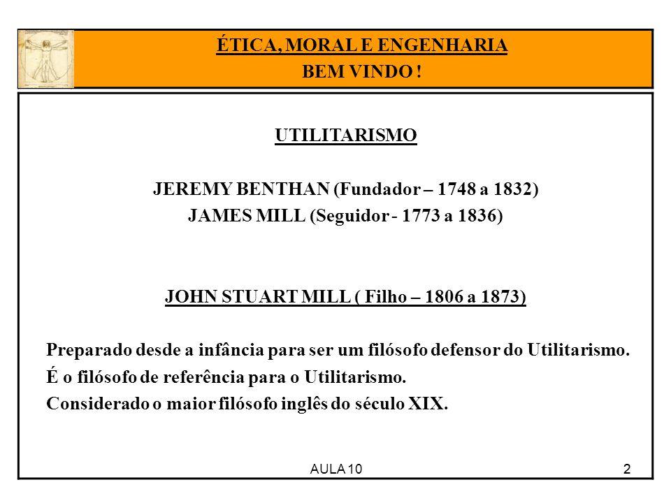 AULA 10 2 UTILITARISMO JEREMY BENTHAN (Fundador – 1748 a 1832) JAMES MILL (Seguidor - 1773 a 1836) JOHN STUART MILL ( Filho – 1806 a 1873) Preparado d