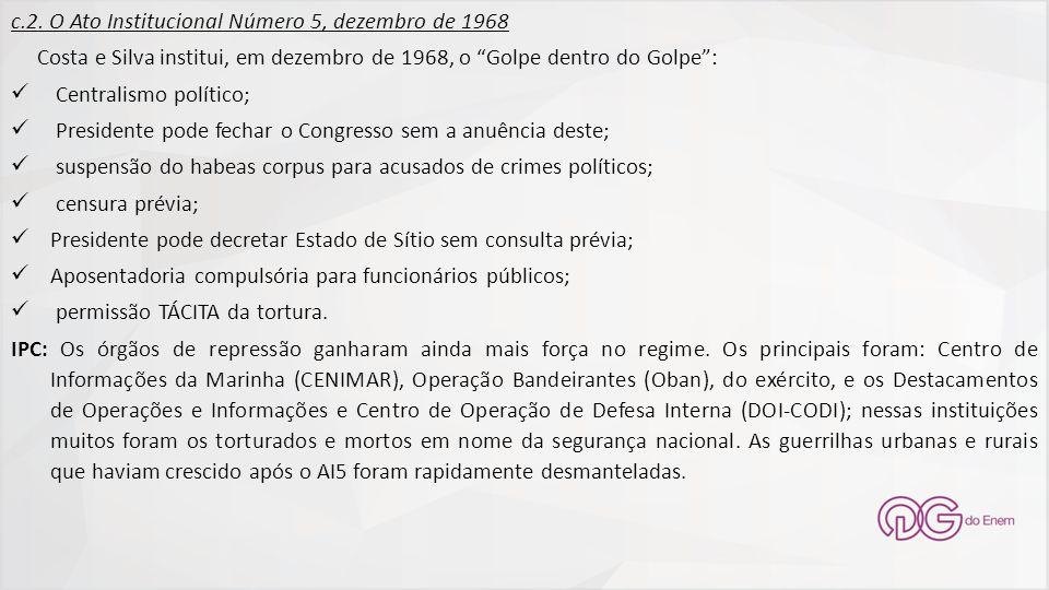 """c.2. O Ato Institucional Número 5, dezembro de 1968 Costa e Silva institui, em dezembro de 1968, o """"Golpe dentro do Golpe"""": Centralismo político; Pres"""