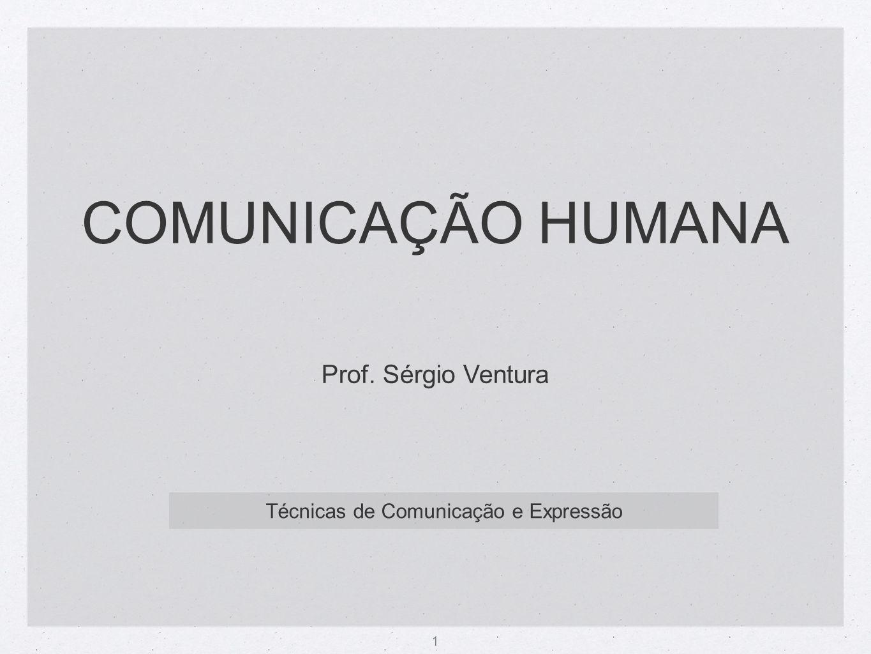 1 COMUNICAÇÃO HUMANA Técnicas de Comunicação e Expressão Prof. Sérgio Ventura