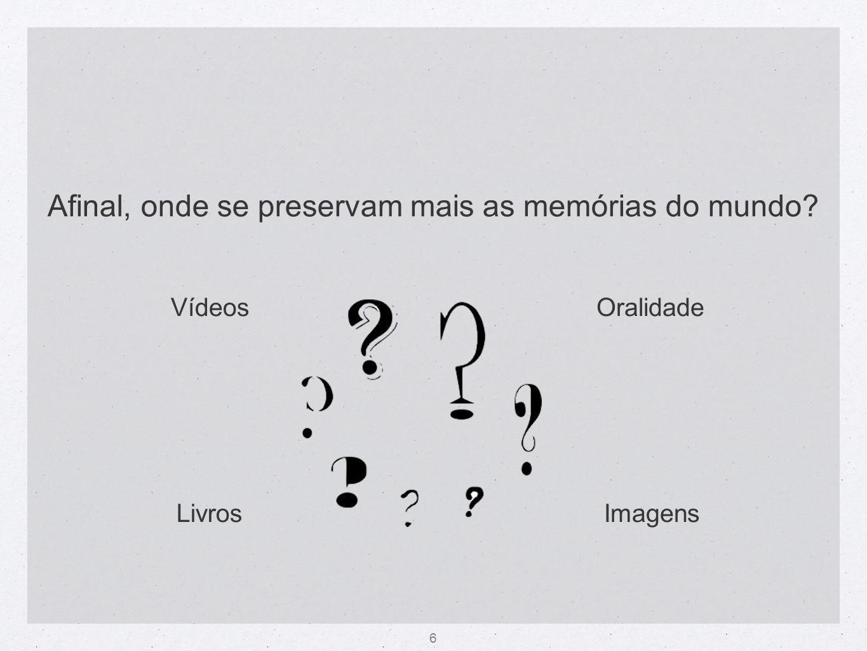 6 Afinal, onde se preservam mais as memórias do mundo? Oralidade ImagensLivros Vídeos