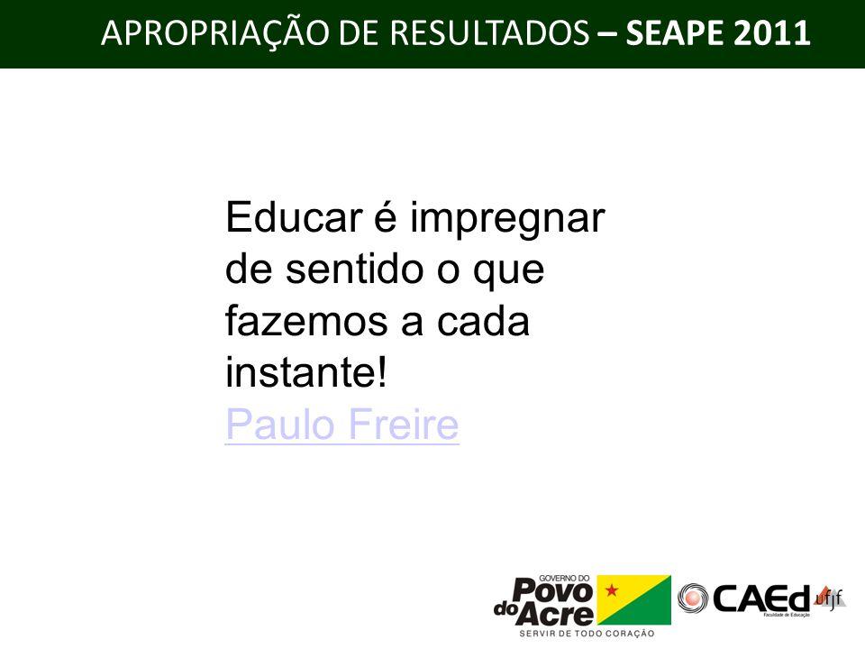 APROPRIAÇÃO DE RESULTADOS – SEAPE 2011 Educar é impregnar de sentido o que fazemos a cada instante! Paulo Freire