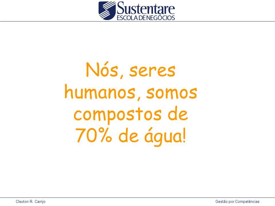 Cleuton R. Carrijo Gestão por Competências Nós, seres humanos, somos compostos de 70% de água!