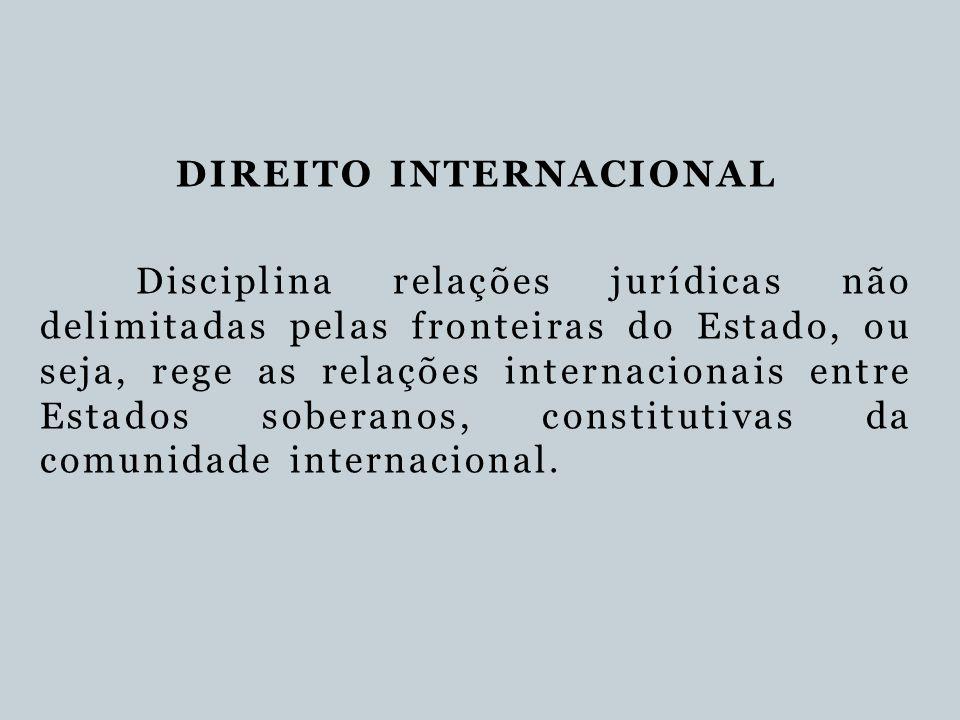 DIREITO INTERNACIONAL Disciplina relações jurídicas não delimitadas pelas fronteiras do Estado, ou seja, rege as relações internacionais entre Estados