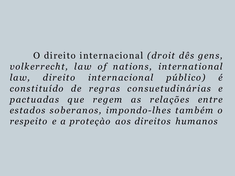 O direito internacional (droit dês gens, volkerrecht, law of nations, international law, direito internacional público) é constituído de regras consue