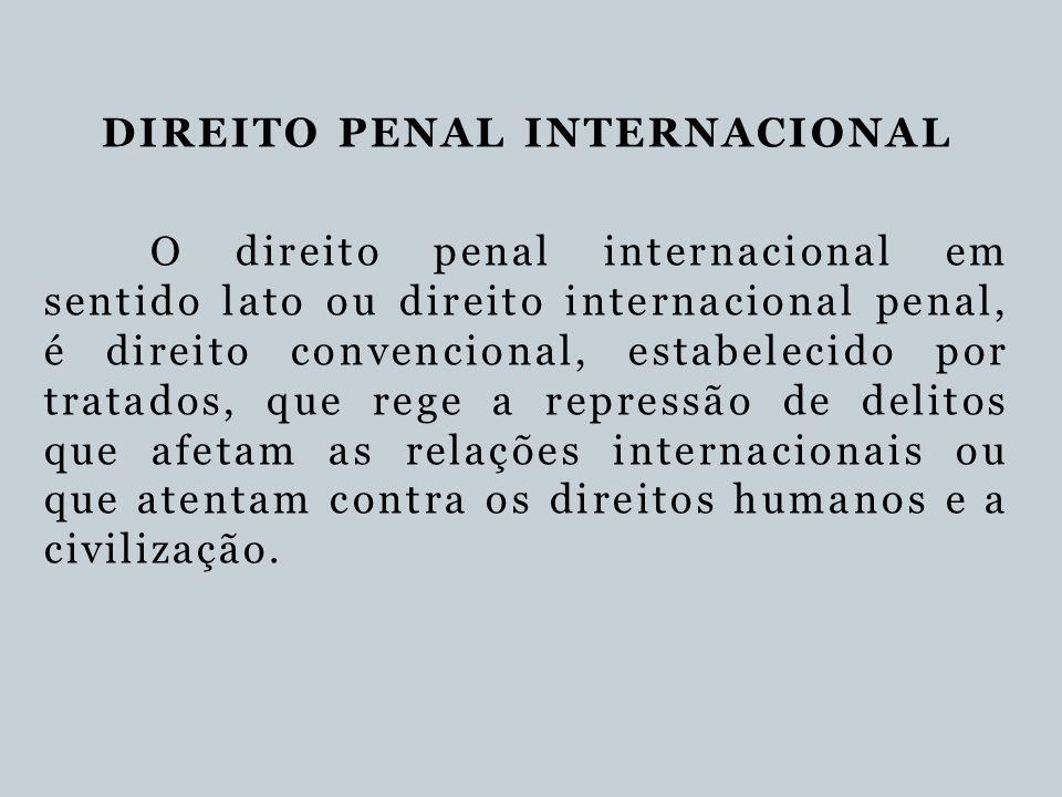 DIREITO PENAL INTERNACIONAL O direito penal internacional em sentido lato ou direito internacional penal, é direito convencional, estabelecido por tra