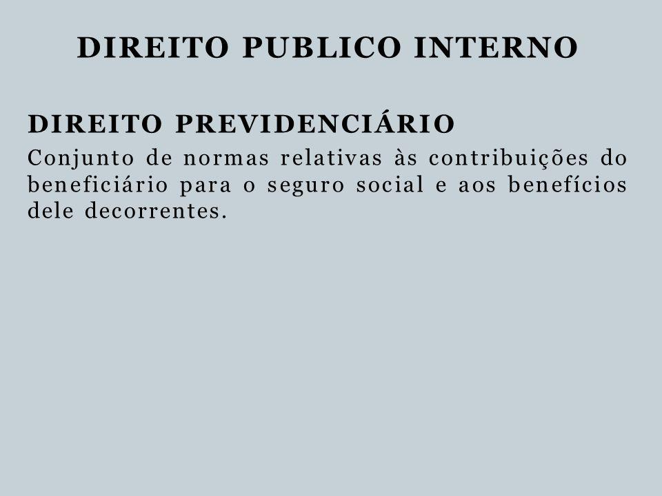DIREITO PUBLICO INTERNO DIREITO PREVIDENCIÁRIO Conjunto de normas relativas às contribuições do beneficiário para o seguro social e aos benefícios del