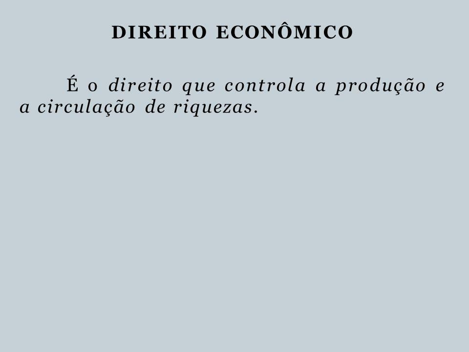 DIREITO ECONÔMICO É o direito que controla a produção e a circulação de riquezas.