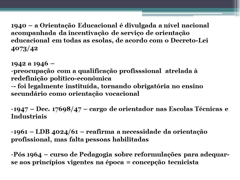 1940 – a Orientação Educacional é divulgada a nível nacional acompanhada da incentivação de serviço de orientação educacional em todas as esolas, de acordo com o Decreto-Lei 4073/42 1942 a 1946 – -preocupação com a qualificação profisssional atrelada à redefinição político-econômica -- foi legalmente instituída, tornando obrigatória no ensino secundário como orientação vocacional -1947 – Dec.