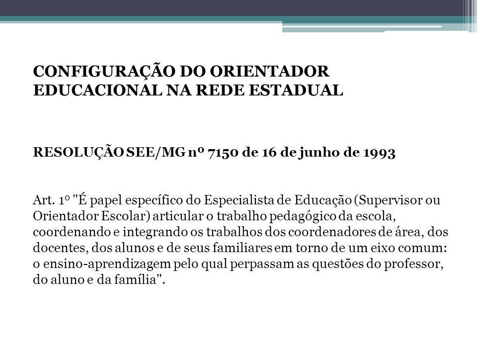 CONFIGURAÇÃO DO ORIENTADOR EDUCACIONAL NA REDE ESTADUAL RESOLUÇÃO SEE/MG nº 7150 de 16 de junho de 1993 Art.
