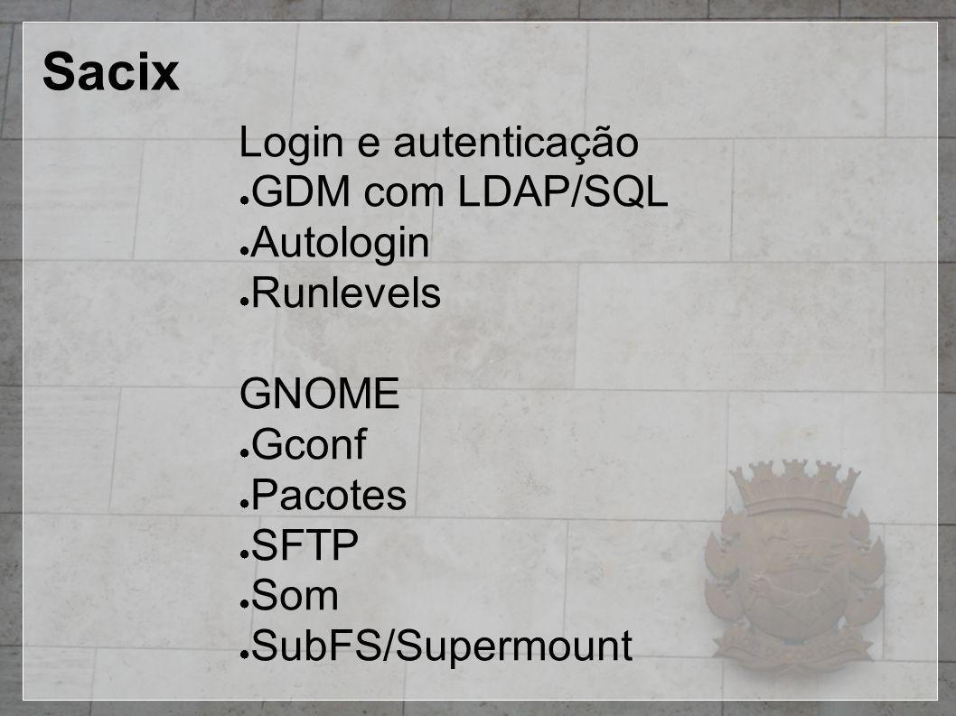 Sacix Login e autenticação ● GDM com LDAP/SQL ● Autologin ● Runlevels GNOME ● Gconf ● Pacotes ● SFTP ● Som ● SubFS/Supermount