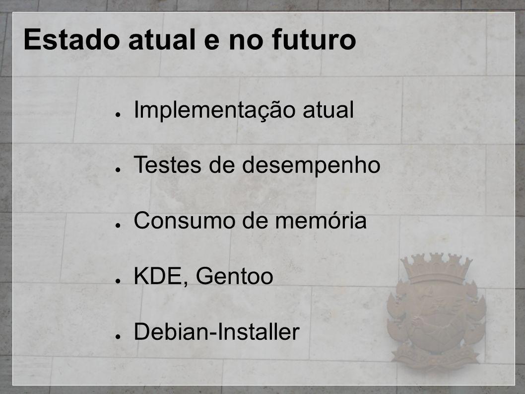 Estado atual e no futuro ● Implementação atual ● Testes de desempenho ● Consumo de memória ● KDE, Gentoo ● Debian-Installer
