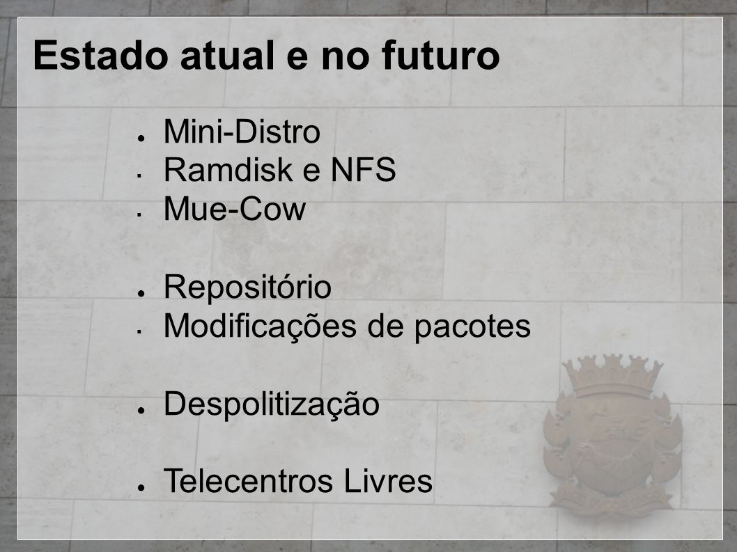 Estado atual e no futuro ● Mini-Distro ▪ Ramdisk e NFS ▪ Mue-Cow ● Repositório ▪ Modificações de pacotes ● Despolitização ● Telecentros Livres