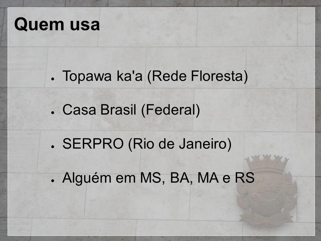 Quem usa ● Topawa ka'a (Rede Floresta) ● Casa Brasil (Federal) ● SERPRO (Rio de Janeiro) ● Alguém em MS, BA, MA e RS