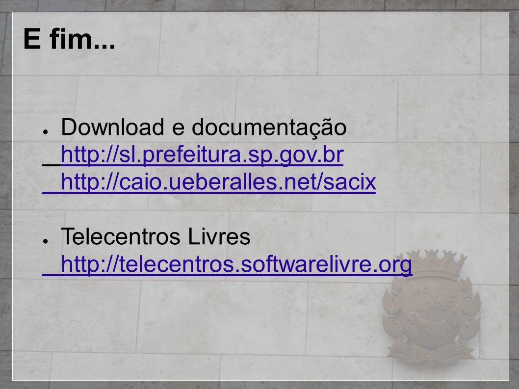 E fim... ● Download e documentação http://sl.prefeitura.sp.gov.br http://caio.ueberalles.net/sacix ● Telecentros Livres http://telecentros.softwareliv