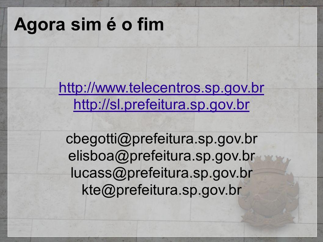 Agora sim é o fim http://www.telecentros.sp.gov.br http://sl.prefeitura.sp.gov.br cbegotti@prefeitura.sp.gov.br elisboa@prefeitura.sp.gov.br lucass@prefeitura.sp.gov.br kte@prefeitura.sp.gov.br