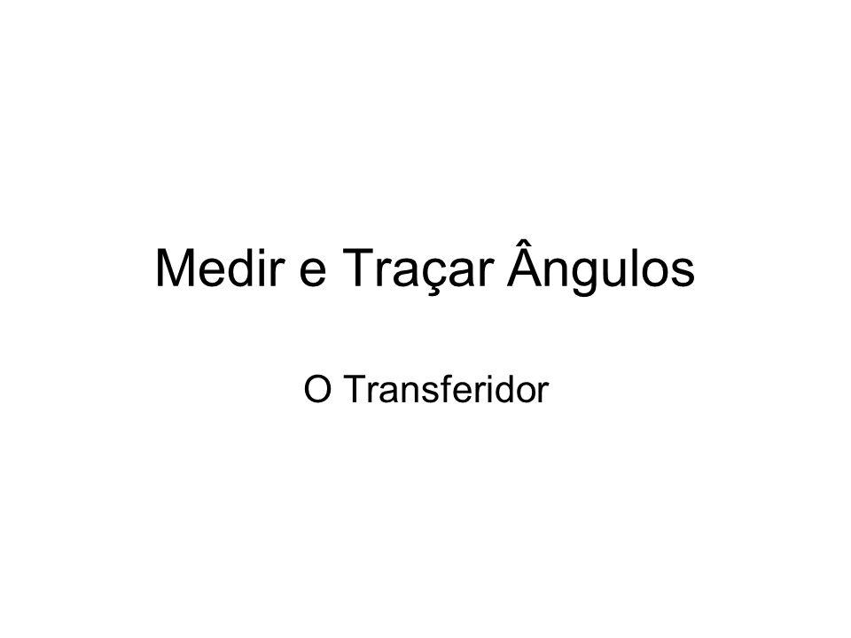 Medir ângulos No triângulo ABC, vamos medir o ângulo com vértice em A Coloca o Centro do transferidor no vértice A.