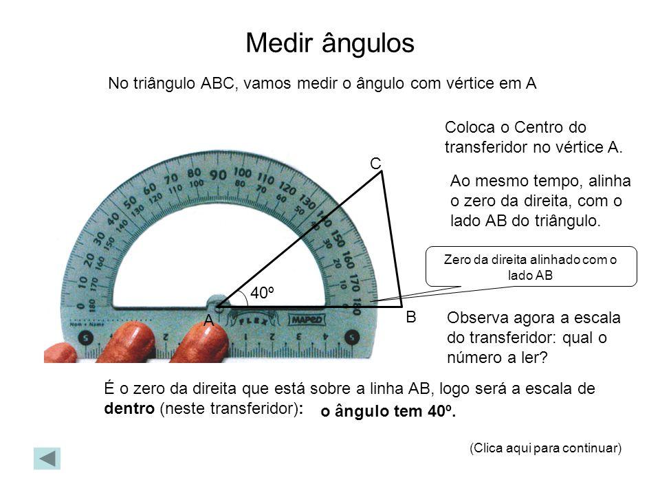Medir ângulos No triângulo ABC, vamos medir o ângulo com vértice em A Coloca o Centro do transferidor no vértice A. Ao mesmo tempo, alinha o zero da d