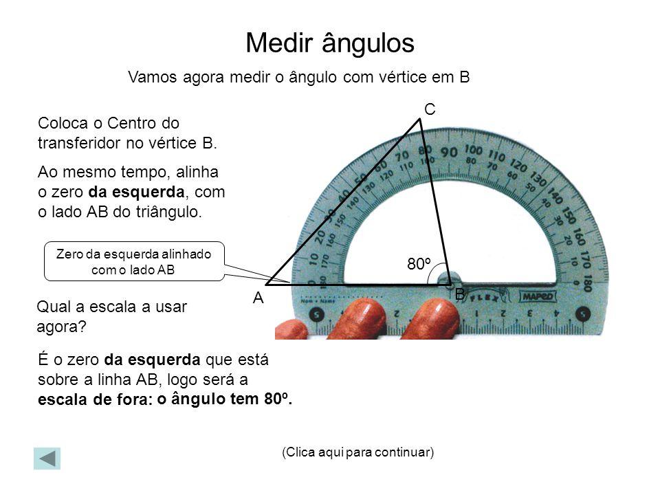 Medir ângulos Vamos agora medir o ângulo com vértice em B Coloca o Centro do transferidor no vértice B. Ao mesmo tempo, alinha o zero da esquerda, com