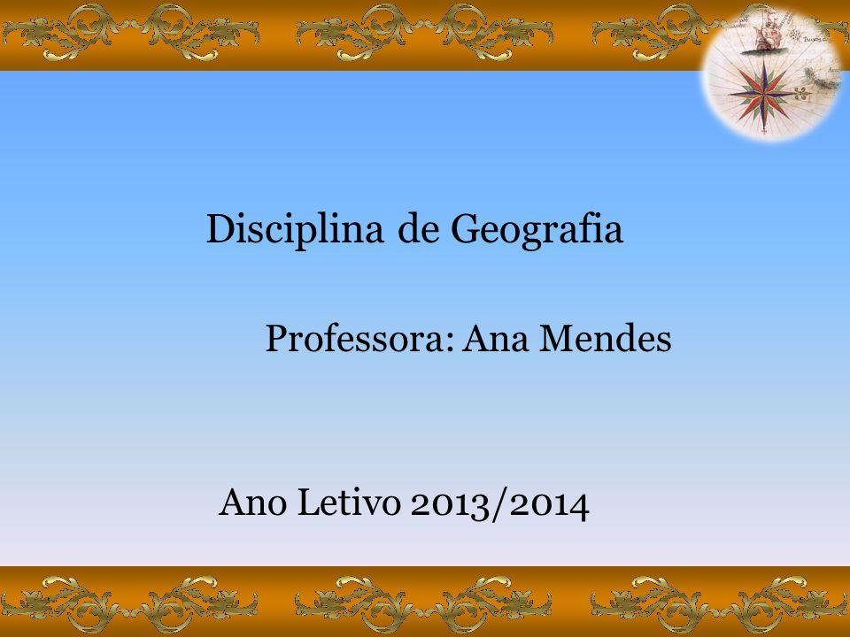 Disciplina de Geografia Professora: Ana Mendes Ano Letivo 2013/2014