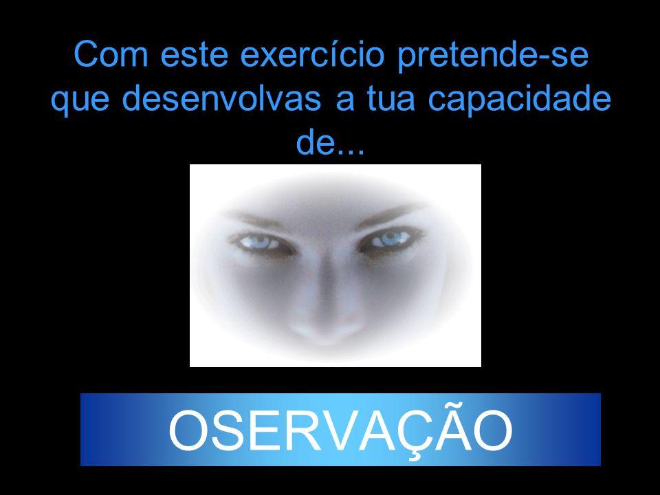 Com este exercício pretende-se que desenvolvas a tua capacidade de... OSERVAÇÃO