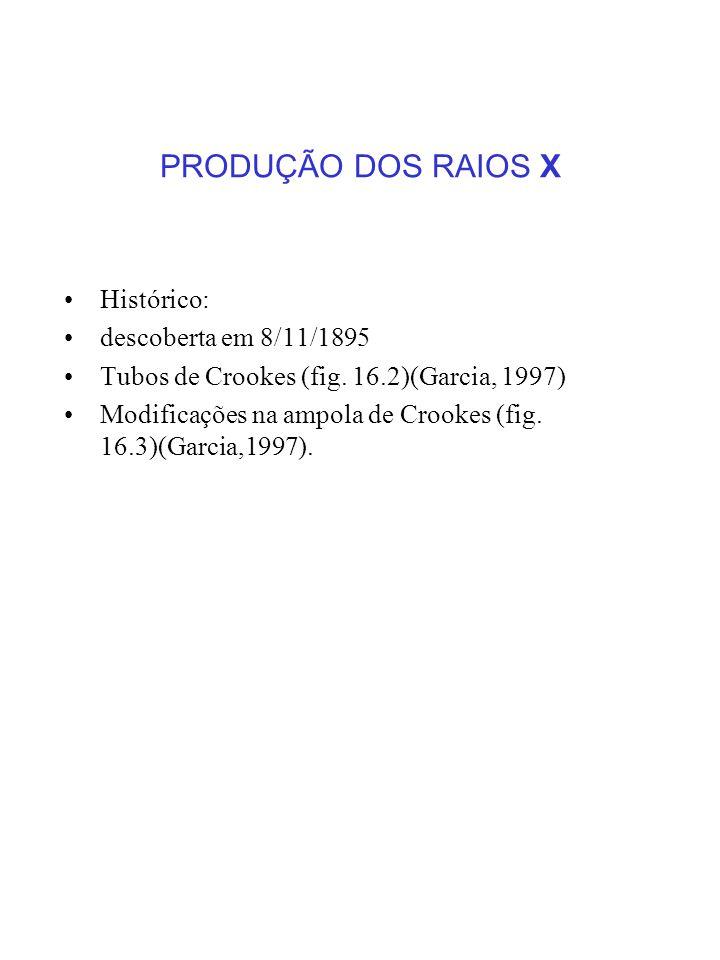 PRODUÇÃO DOS RAIOS X Histórico: descoberta em 8/11/1895 Tubos de Crookes (fig. 16.2)(Garcia, 1997) Modificações na ampola de Crookes (fig. 16.3)(Garci