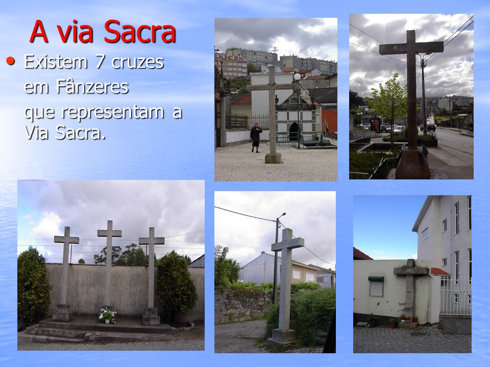 A via Sacra Existem 7 cruzes Existem 7 cruzes em Fânzeres que representam a Via Sacra.