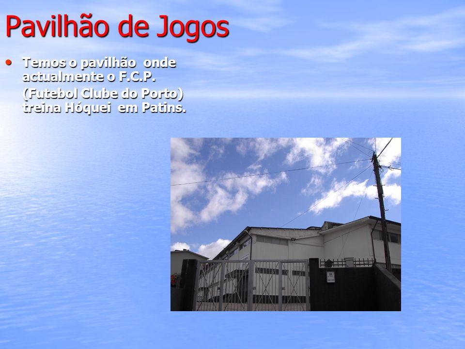 Pavilhão de Jogos Temos o pavilhão onde actualmente o F.C.P. Temos o pavilhão onde actualmente o F.C.P. (Futebol Clube do Porto) treina Hóquei em Pati
