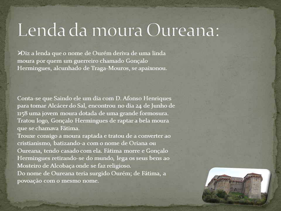  Diz a lenda que o nome de Ourém deriva de uma linda moura por quem um guerreiro chamado Gonçalo Hermingues, alcunhado de Traga-Mouros, se apaixonou.
