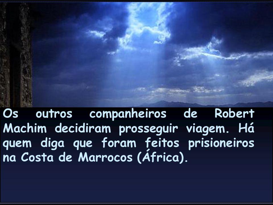Os outros companheiros de Robert Machim decidiram prosseguir viagem. Há quem diga que foram feitos prisioneiros na Costa de Marrocos (África).