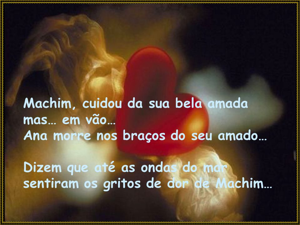 Machim, cuidou da sua bela amada mas… em vão… Ana morre nos braços do seu amado… Dizem que até as ondas do mar sentiram os gritos de dor de Machim…
