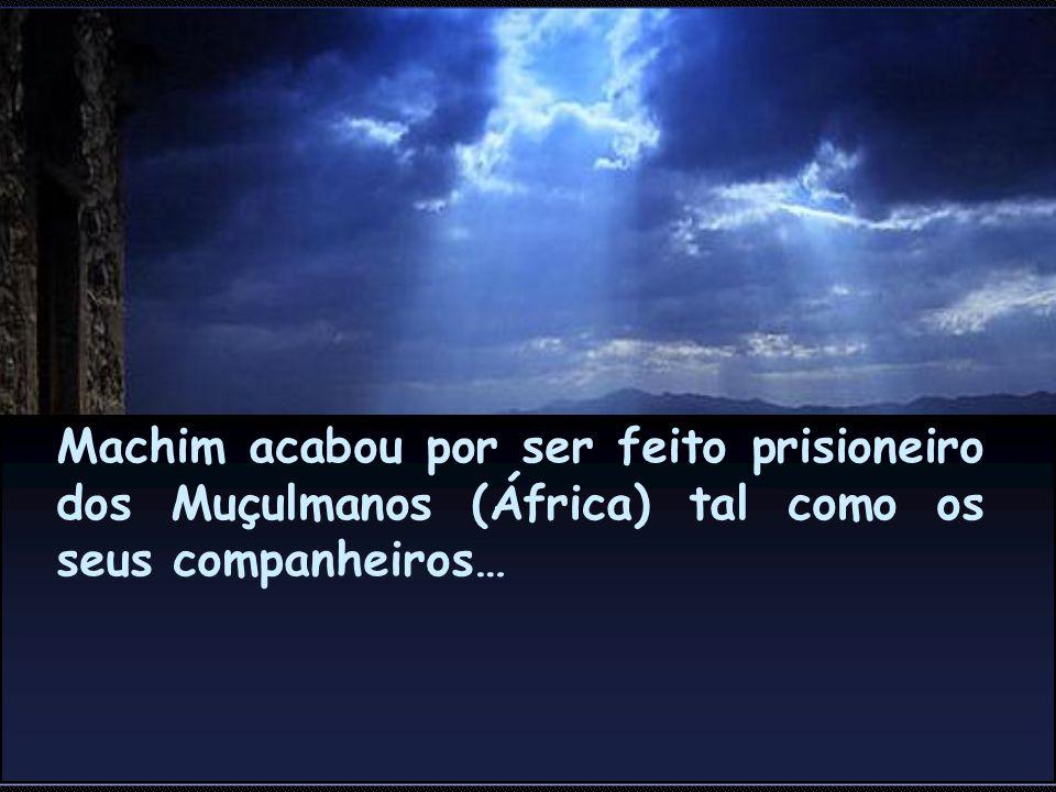 Machim acabou por ser feito prisioneiro dos Muçulmanos (África) tal como os seus companheiros…