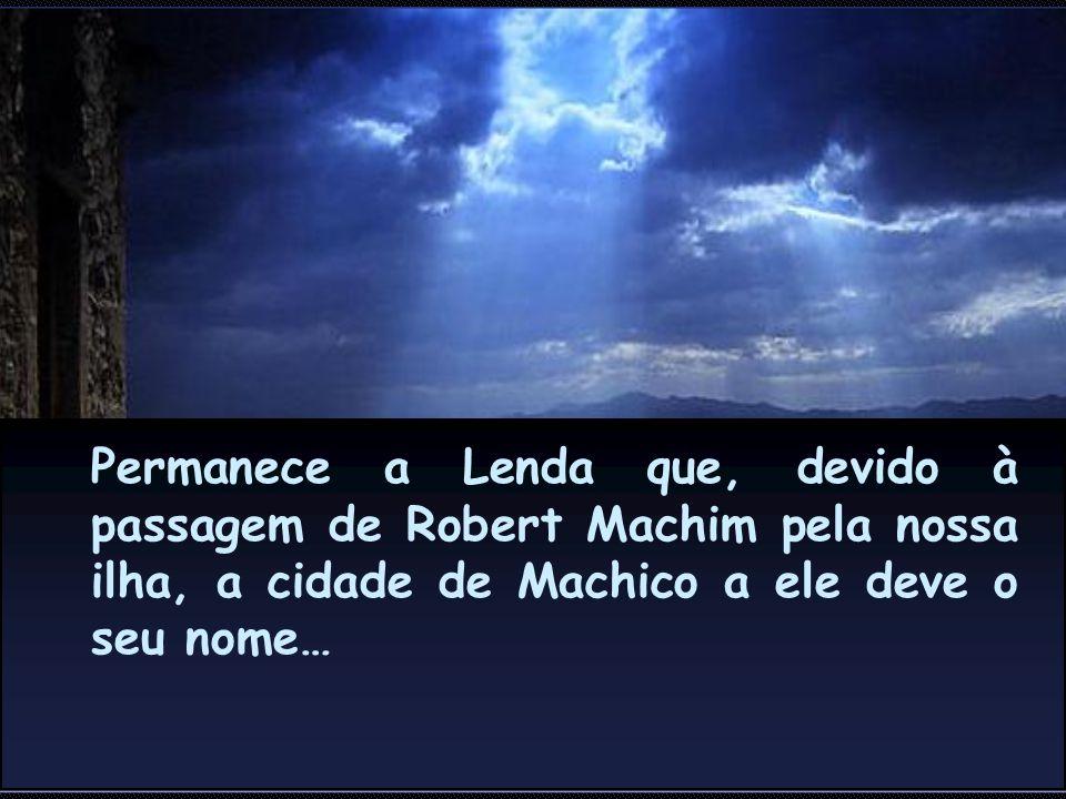 Permanece a Lenda que, devido à passagem de Robert Machim pela nossa ilha, a cidade de Machico a ele deve o seu nome…