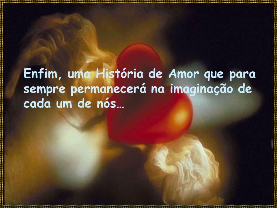 Enfim, uma História de Amor que para sempre permanecerá na imaginação de cada um de nós…