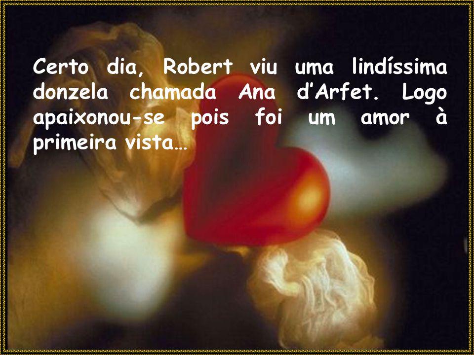 Certo dia, Robert viu uma lindíssima donzela chamada Ana d'Arfet. Logo apaixonou-se pois foi um amor à primeira vista…