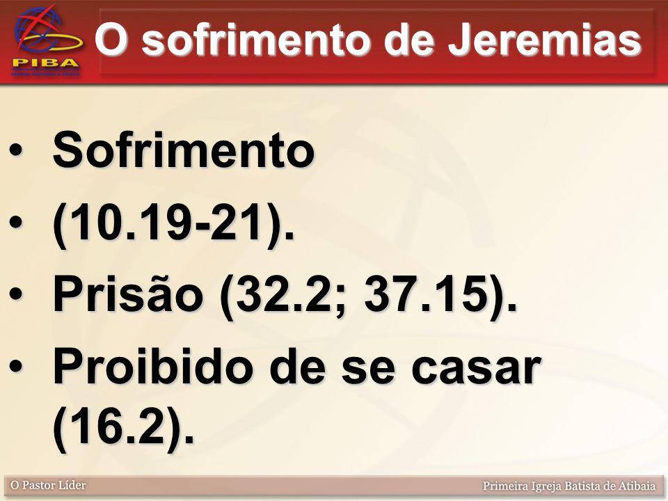 O sofrimento de Jeremias SofrimentoSofrimento (10.19-21).(10.19-21). Prisão (32.2; 37.15).Prisão (32.2; 37.15). Proibido de se casar (16.2).Proibido d