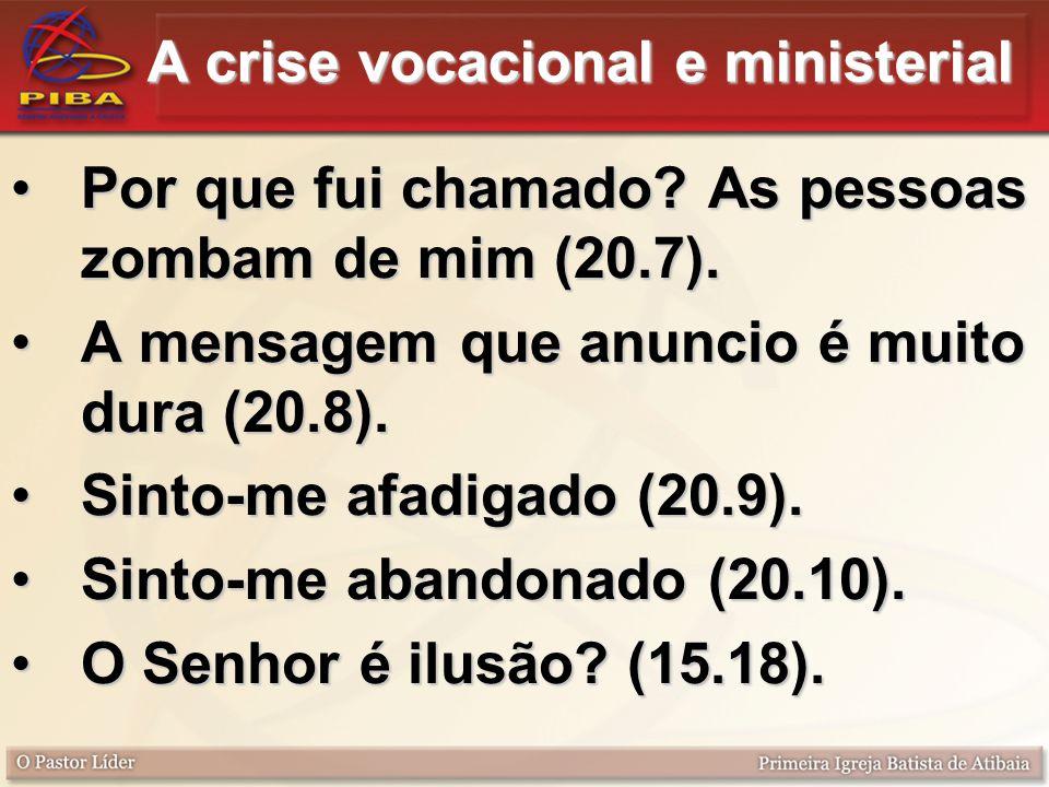 A crise vocacional e ministerial Por que fui chamado? As pessoas zombam de mim (20.7).Por que fui chamado? As pessoas zombam de mim (20.7). A mensagem
