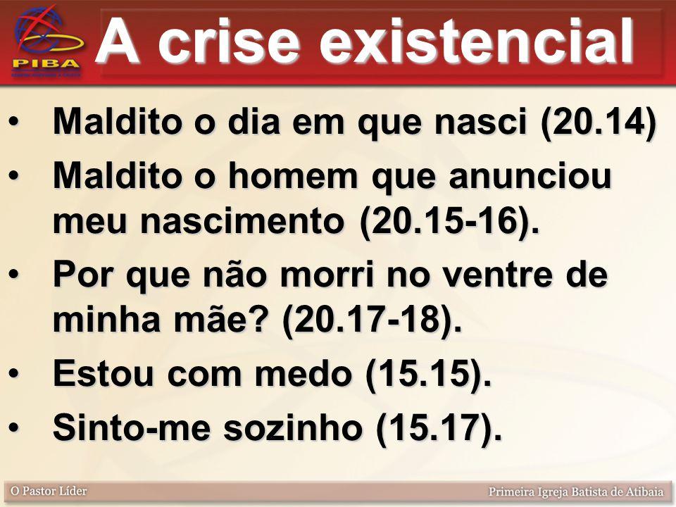A crise existencial Maldito o dia em que nasci (20.14)Maldito o dia em que nasci (20.14) Maldito o homem que anunciou meu nascimento (20.15-16).Maldito o homem que anunciou meu nascimento (20.15-16).