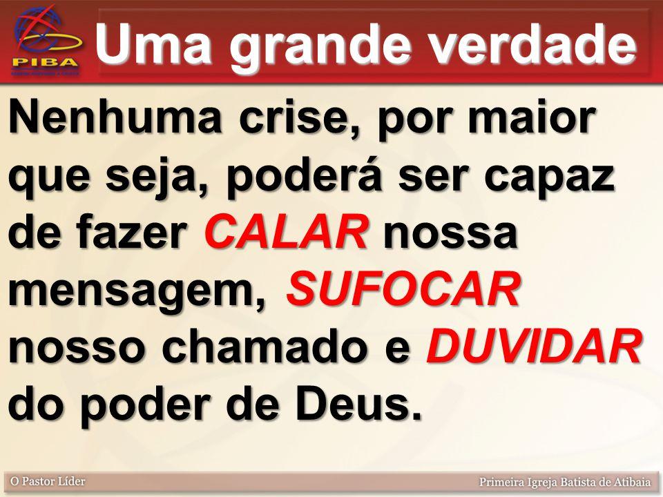 Uma grande verdade Nenhuma crise, por maior que seja, poderá ser capaz de fazer CALAR nossa mensagem, SUFOCAR nosso chamado e DUVIDAR do poder de Deus.