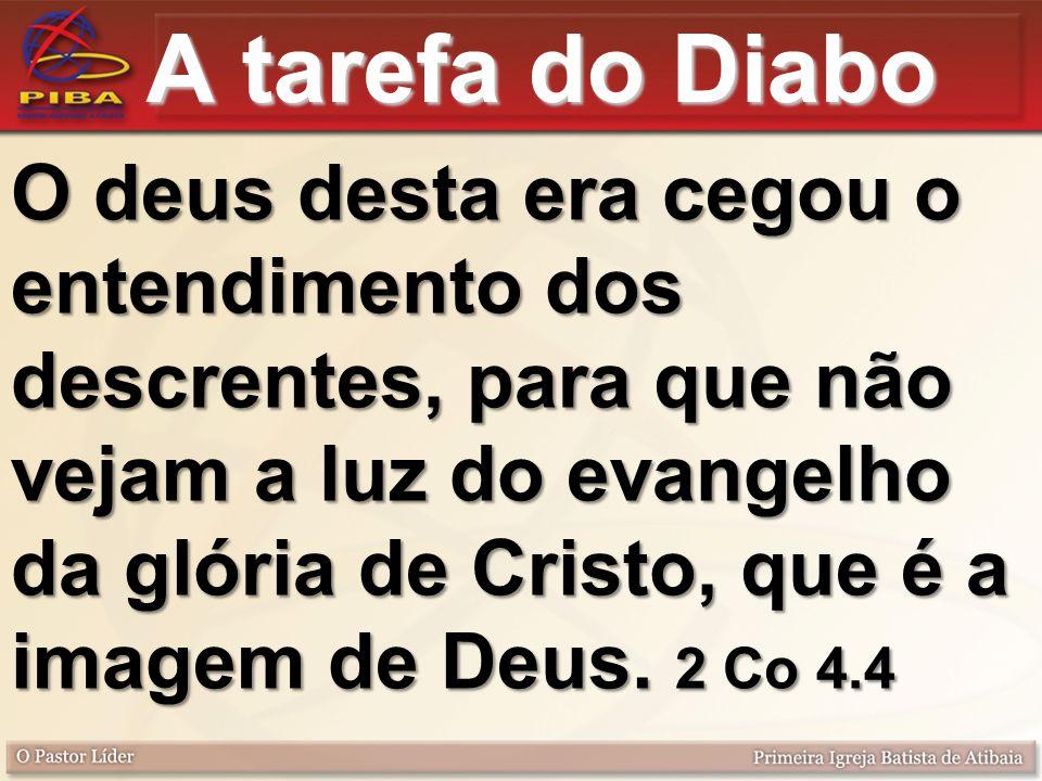 A tarefa do Diabo O deus desta era cegou o entendimento dos descrentes, para que não vejam a luz do evangelho da glória de Cristo, que é a imagem de Deus.